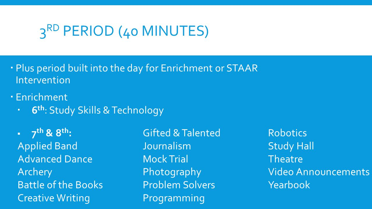 3 RD PERIOD (40 MINUTES)  Plus period built into the day for Enrichment or STAAR Intervention  Enrichment  6 th : Study Skills & Technology  7 th