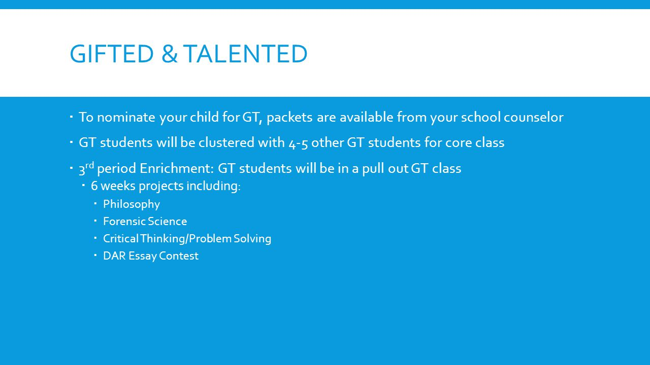 GIFTED & TALENTED  To nominate your child for GT, packets are available from your school counselor  GT students will be clustered with 4-5 other GT