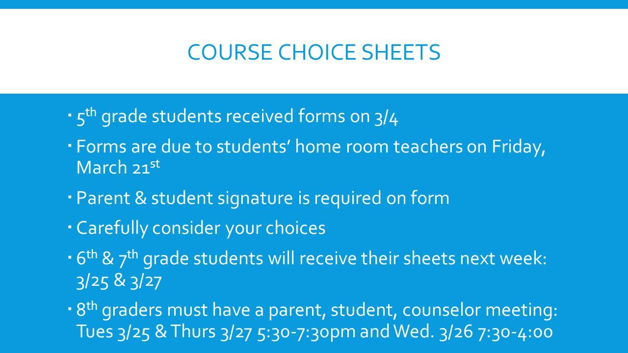 COURSE CHOICE SHEETS  5 th grade students received forms on 3/4  Forms are due to students' home room teachers on Friday, March 21 st  Parent & stu