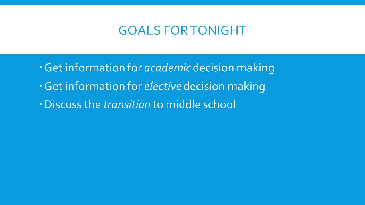 GOALS FOR TONIGHT  Get information for academic decision making  Get information for elective decision making  Discuss the transition to middle sch