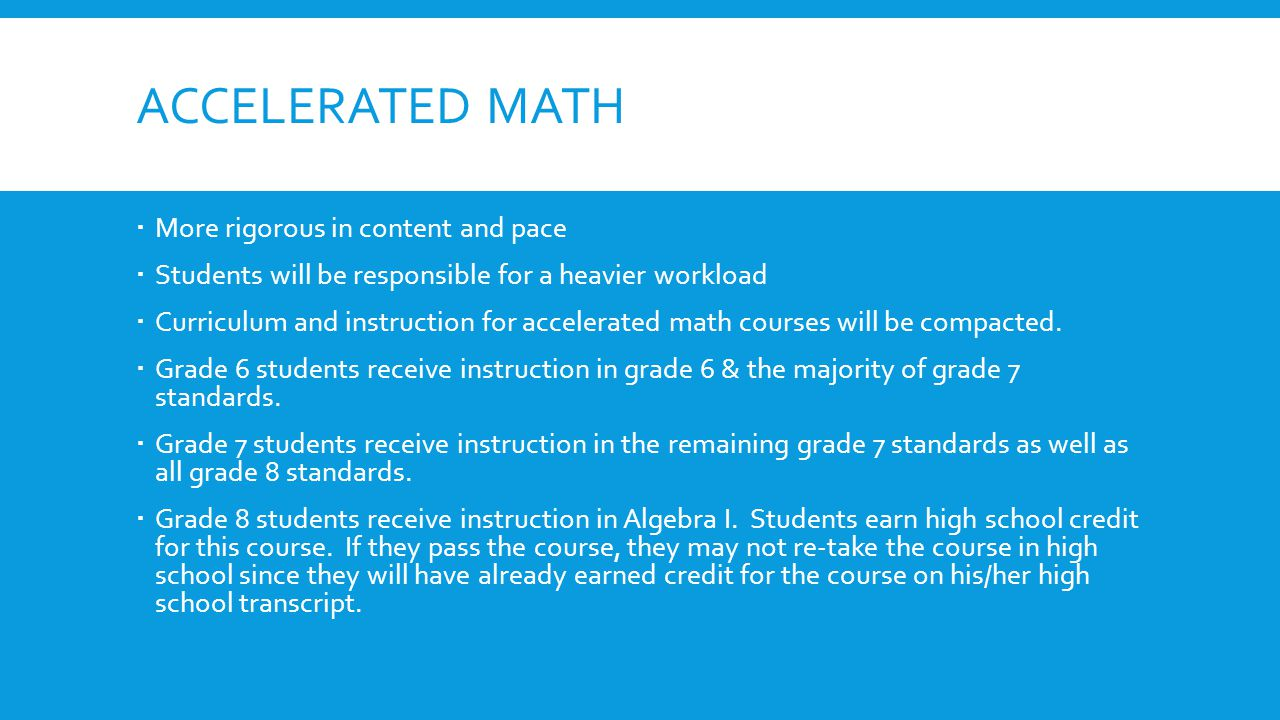 ACCELERATED MATH  More rigorous in content and pace  Students will be responsible for a heavier workload  Curriculum and instruction for accelerate