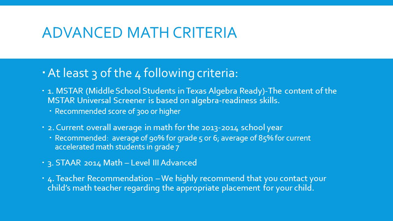 ADVANCED MATH CRITERIA  At least 3 of the 4 following criteria:  1. MSTAR (Middle School Students in Texas Algebra Ready)-The content of the MSTAR U