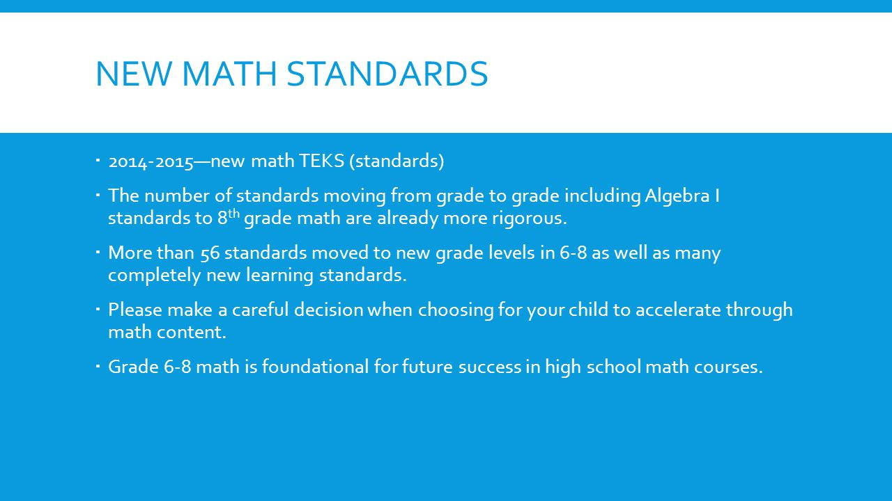 NEW MATH STANDARDS  2014-2015—new math TEKS (standards)  The number of standards moving from grade to grade including Algebra I standards to 8 th gr