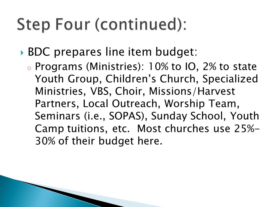  BDC prepares line item budget: o Programs (Ministries): 10% to IO, 2% to state Youth Group, Children's Church, Specialized Ministries, VBS, Choir, Missions/Harvest Partners, Local Outreach, Worship Team, Seminars (i.e., SOPAS), Sunday School, Youth Camp tuitions, etc.