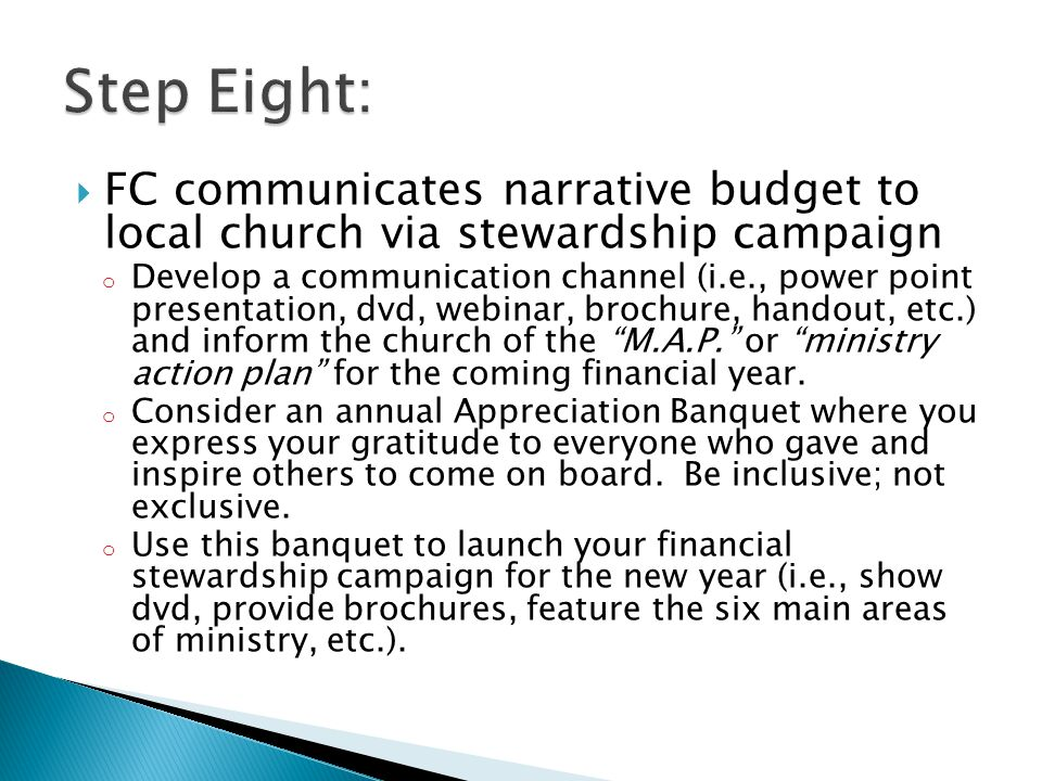  FC communicates narrative budget to local church via stewardship campaign o Develop a communication channel (i.e., power point presentation, dvd, webinar, brochure, handout, etc.) and inform the church of the M.A.P. or ministry action plan for the coming financial year.