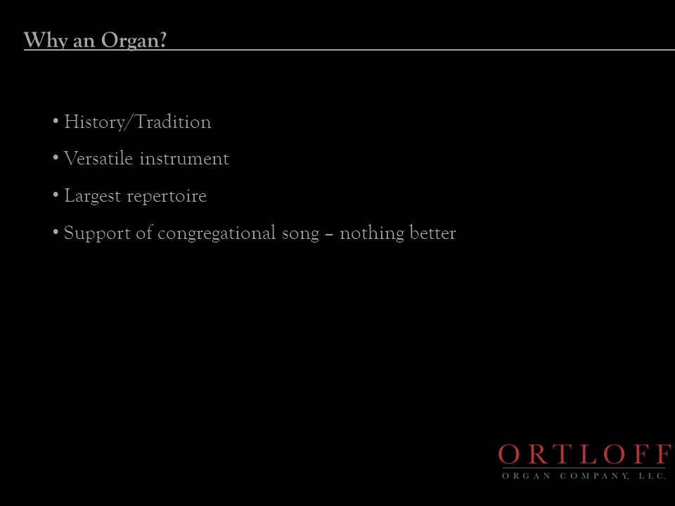 Why an Organ? History/Tradition Versatile instrument Largest repertoire Support of congregational song – nothing better