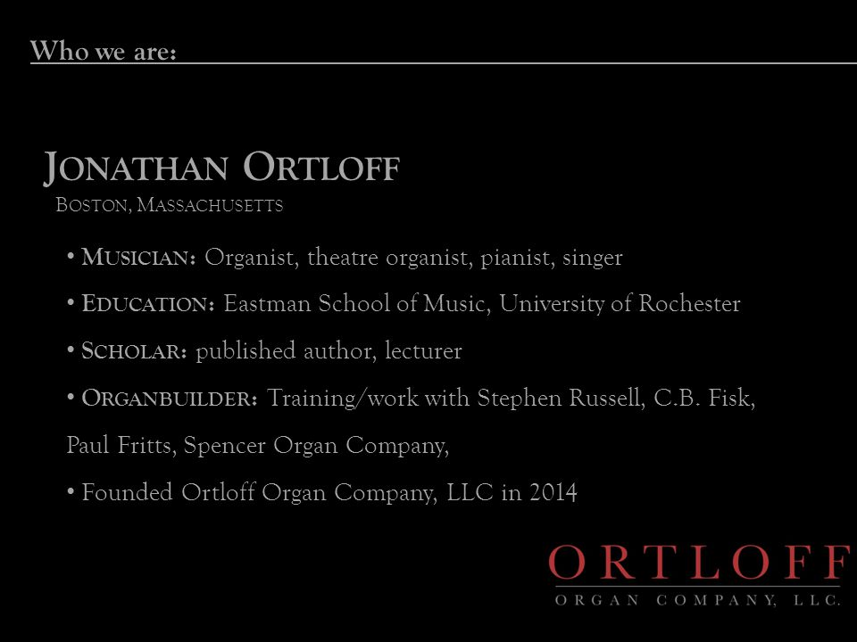 Who we are: J ONATHAN O RTLOFF B OSTON, M ASSACHUSETTS M USICIAN : Organist, theatre organist, pianist, singer E DUCATION : Eastman School of Music, University of Rochester S CHOLAR : published author, lecturer O RGANBUILDER : Training/work with Stephen Russell, C.B.