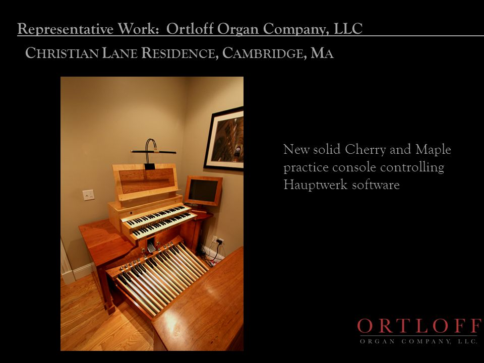 Representative Work: Ortloff Organ Company, LLC C HRISTIAN L ANE R ESIDENCE, C AMBRIDGE, M A New solid Cherry and Maple practice console controlling H