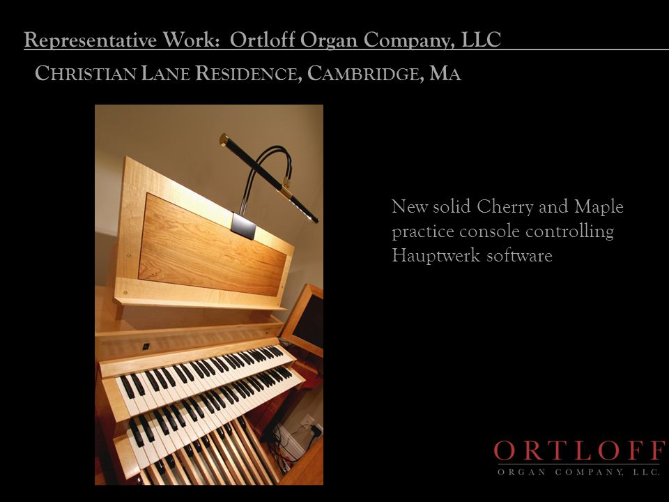 Representative Work: Ortloff Organ Company, LLC C HRISTIAN L ANE R ESIDENCE, C AMBRIDGE, M A New solid Cherry and Maple practice console controlling Hauptwerk software