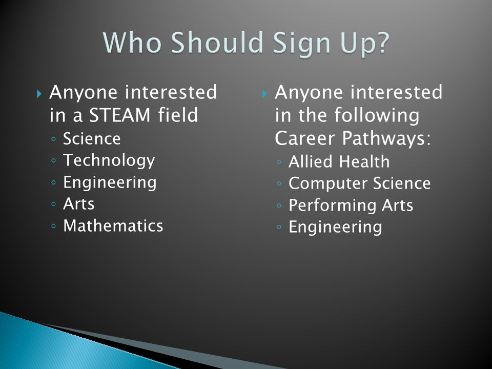  Anyone interested in a STEAM field ◦ Science ◦ Technology ◦ Engineering ◦ Arts ◦ Mathematics  Anyone interested in the following Career Pathways: ◦ Allied Health ◦ Computer Science ◦ Performing Arts ◦ Engineering