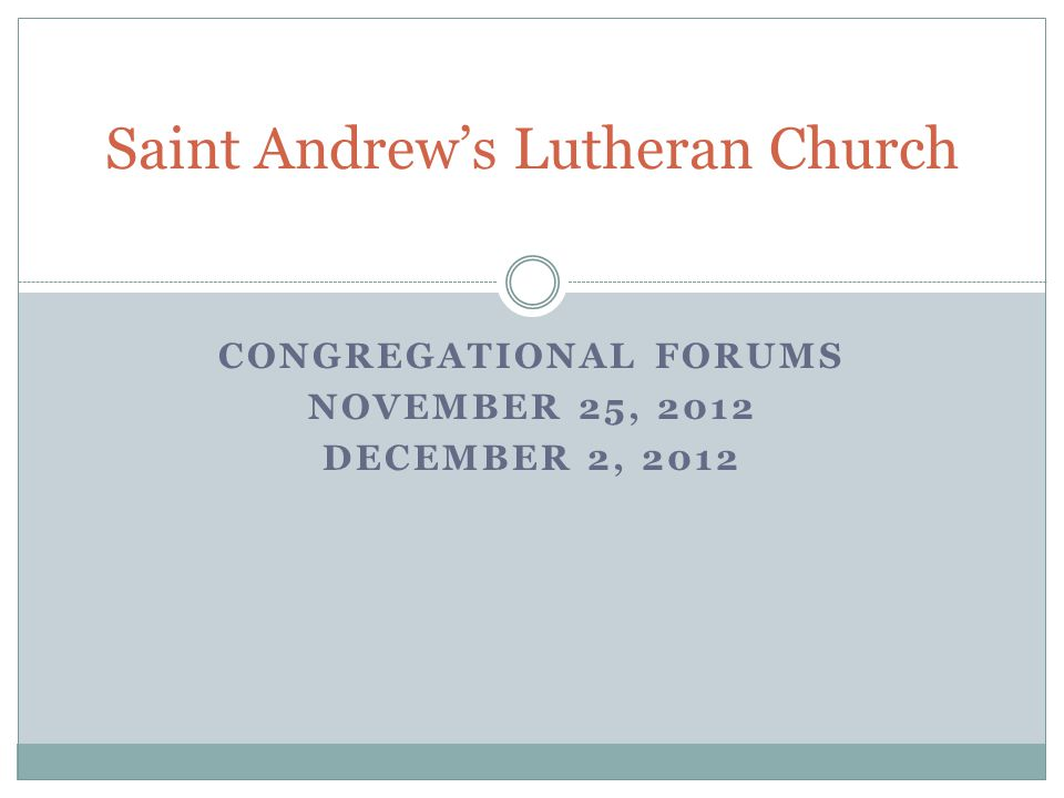 CONGREGATIONAL FORUMS NOVEMBER 25, 2012 DECEMBER 2, 2012 Saint Andrew's Lutheran Church