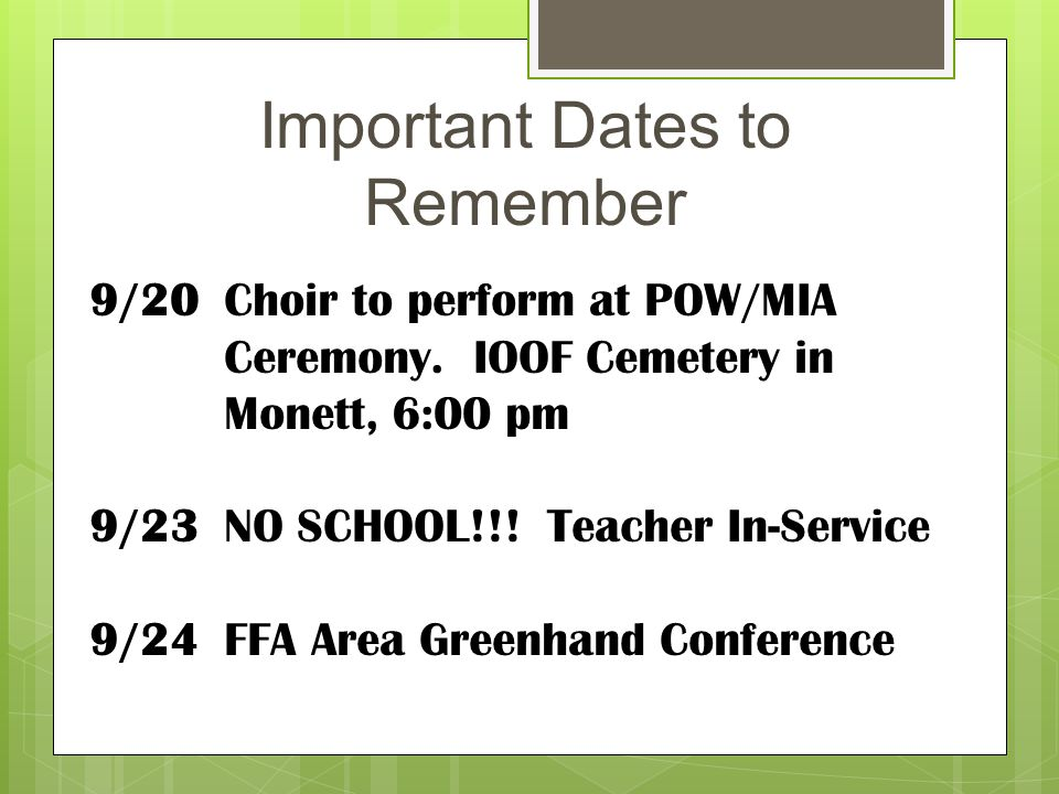 Important Dates to Remember 9/20 Choir to perform at POW/MIA Ceremony. IOOF Cemetery in Monett, 6:00 pm 9/23 NO SCHOOL!!! Teacher In-Service 9/24 FFA