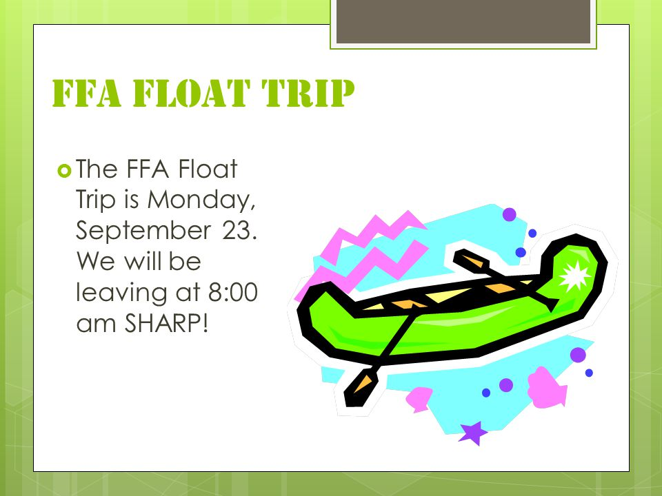 FFA FLOAT TRIP  The FFA Float Trip is Monday, September 23. We will be leaving at 8:00 am SHARP!