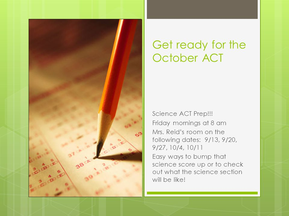 Get ready for the October ACT Science ACT Prep!!! Friday mornings at 8 am Mrs. Reid's room on the following dates: 9/13, 9/20, 9/27, 10/4, 10/11 Easy