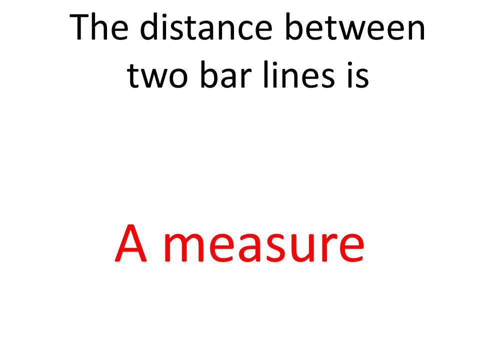 The distance between two bar lines is A measure