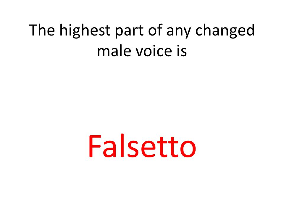 The highest part of any changed male voice is Falsetto