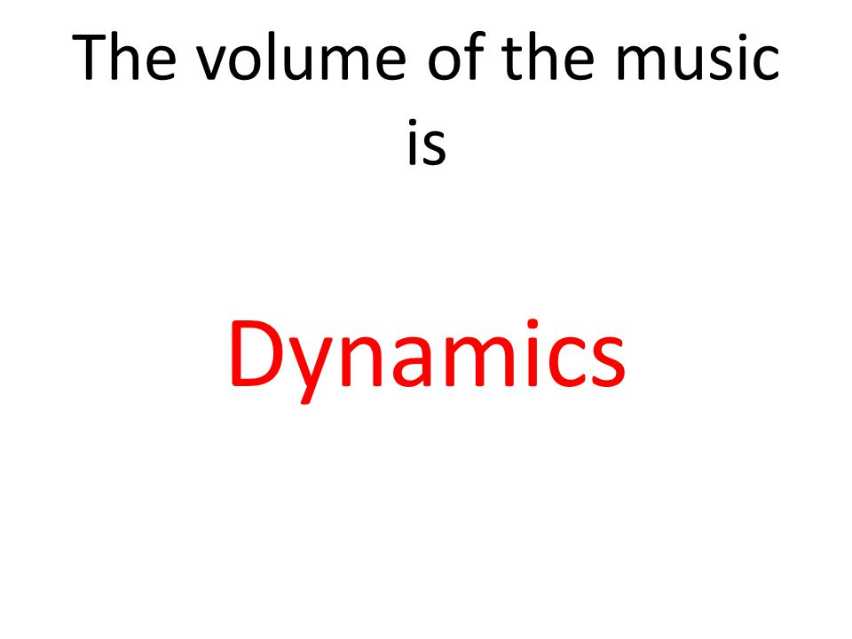 The volume of the music is Dynamics