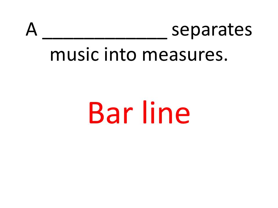 A ____________ separates music into measures. Bar line