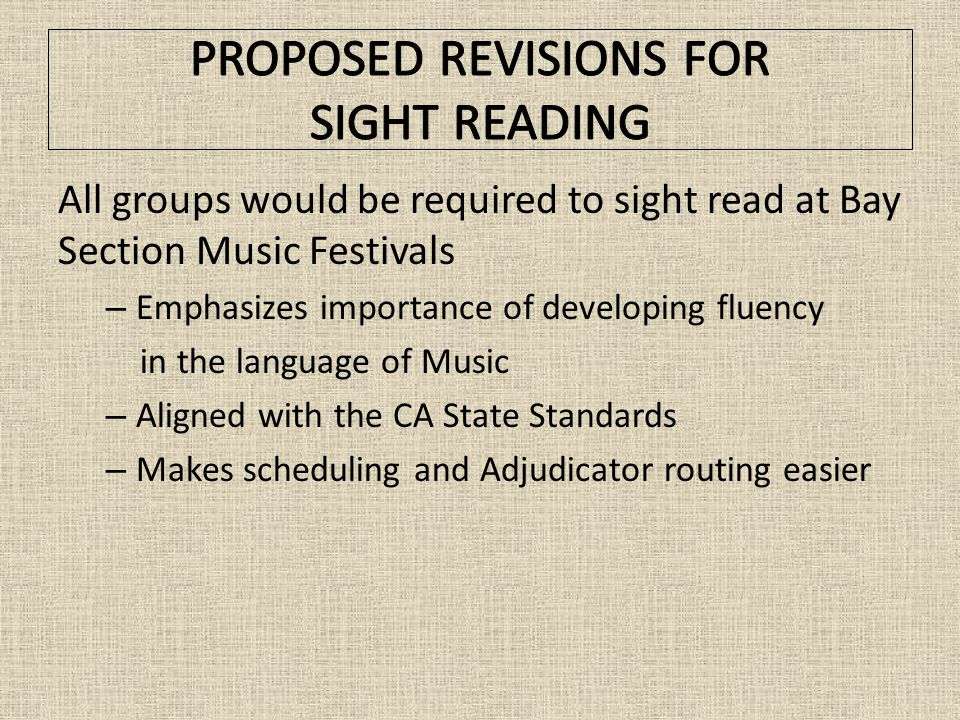 All groups would be required to sight read at Bay Section Music Festivals – Emphasizes importance of developing fluency in the language of Music – Aligned with the CA State Standards – Makes scheduling and Adjudicator routing easier