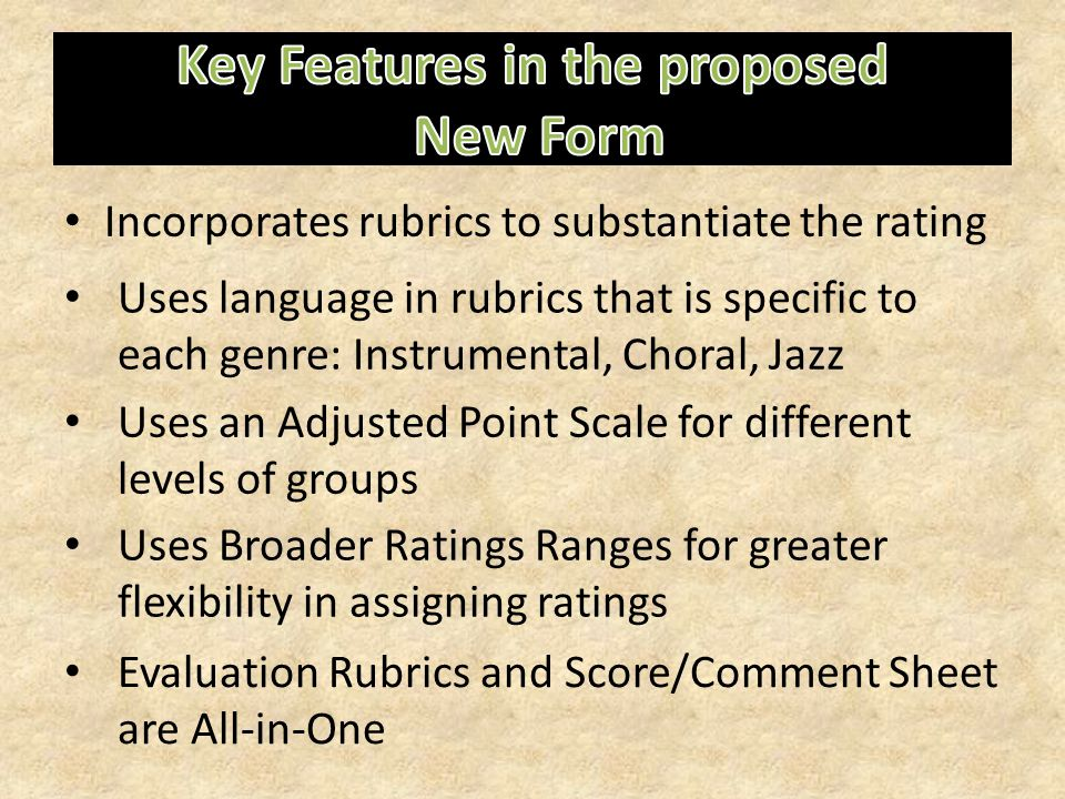 Incorporates rubrics to substantiate the rating Uses language in rubrics that is specific to each genre: Instrumental, Choral, Jazz Uses an Adjusted Point Scale for different levels of groups Uses Broader Ratings Ranges for greater flexibility in assigning ratings Evaluation Rubrics and Score/Comment Sheet are All-in-One