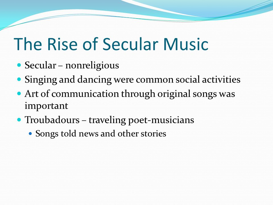The Rise of Secular Music Secular – nonreligious Singing and dancing were common social activities Art of communication through original songs was important Troubadours – traveling poet-musicians Songs told news and other stories