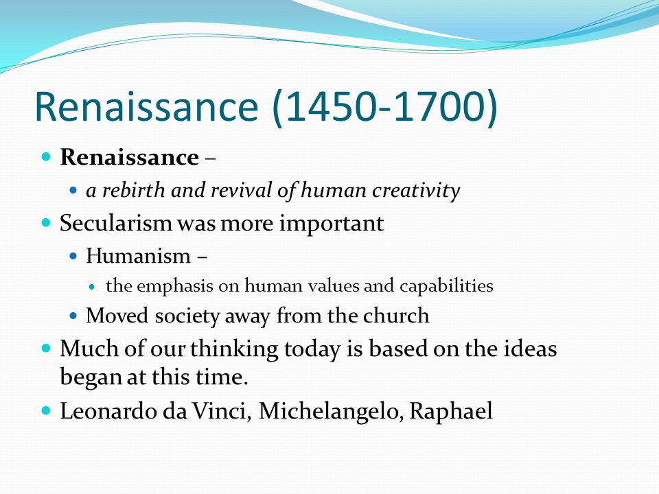 Renaissance (1450-1700) Renaissance – a rebirth and revival of human creativity Secularism was more important Humanism – the emphasis on human values and capabilities Moved society away from the church Much of our thinking today is based on the ideas began at this time.