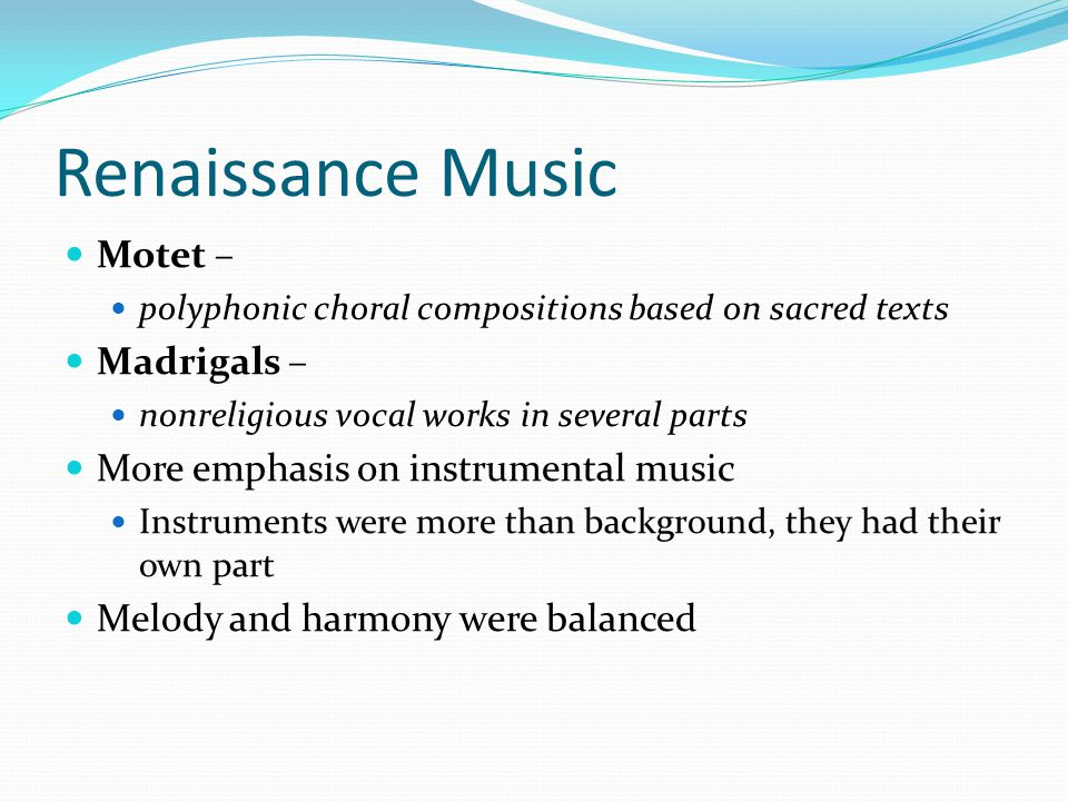 Renaissance Music Motet – polyphonic choral compositions based on sacred texts Madrigals – nonreligious vocal works in several parts More emphasis on instrumental music Instruments were more than background, they had their own part Melody and harmony were balanced