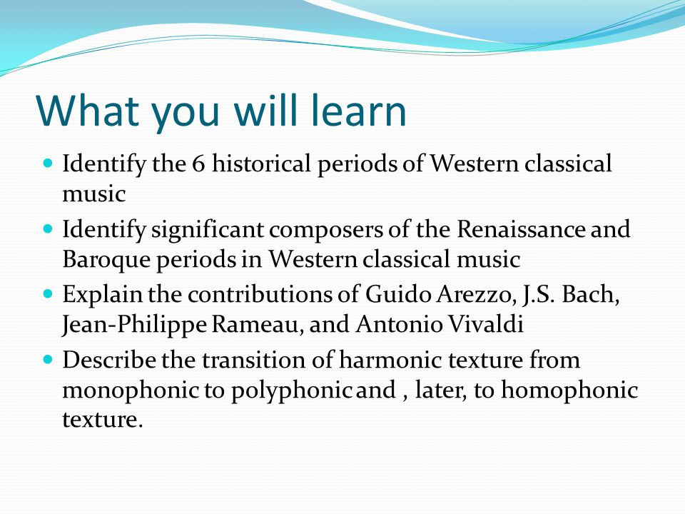What you will learn Identify the 6 historical periods of Western classical music Identify significant composers of the Renaissance and Baroque periods in Western classical music Explain the contributions of Guido Arezzo, J.S.