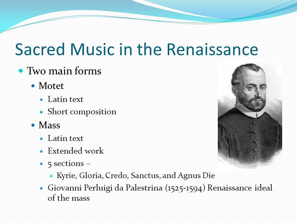 Sacred Music in the Renaissance Two main forms Motet Latin text Short composition Mass Latin text Extended work 5 sections – Kyrie, Gloria, Credo, Sanctus, and Agnus Die Giovanni Perluigi da Palestrina (1525-1594) Renaissance ideal of the mass