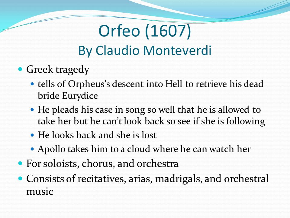 Orfeo (1607) By Claudio Monteverdi Greek tragedy tells of Orpheus's descent into Hell to retrieve his dead bride Eurydice He pleads his case in song so well that he is allowed to take her but he can't look back so see if she is following He looks back and she is lost Apollo takes him to a cloud where he can watch her For soloists, chorus, and orchestra Consists of recitatives, arias, madrigals, and orchestral music