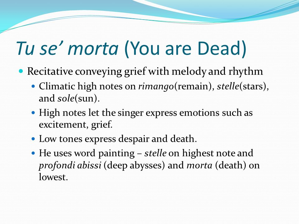Tu se' morta (You are Dead) Recitative conveying grief with melody and rhythm Climatic high notes on rimango(remain), stelle(stars), and sole(sun).