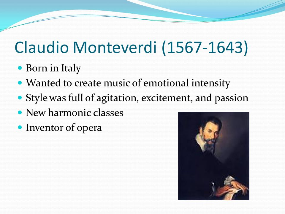 Claudio Monteverdi (1567-1643) Born in Italy Wanted to create music of emotional intensity Style was full of agitation, excitement, and passion New harmonic classes Inventor of opera