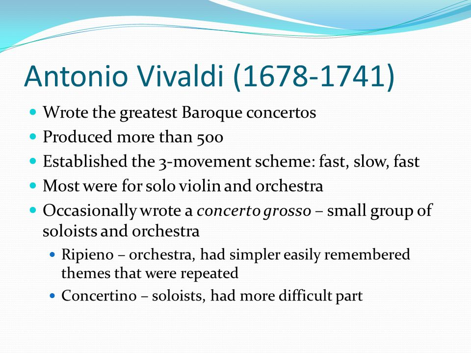 Antonio Vivaldi (1678-1741) Wrote the greatest Baroque concertos Produced more than 500 Established the 3-movement scheme: fast, slow, fast Most were for solo violin and orchestra Occasionally wrote a concerto grosso – small group of soloists and orchestra Ripieno – orchestra, had simpler easily remembered themes that were repeated Concertino – soloists, had more difficult part