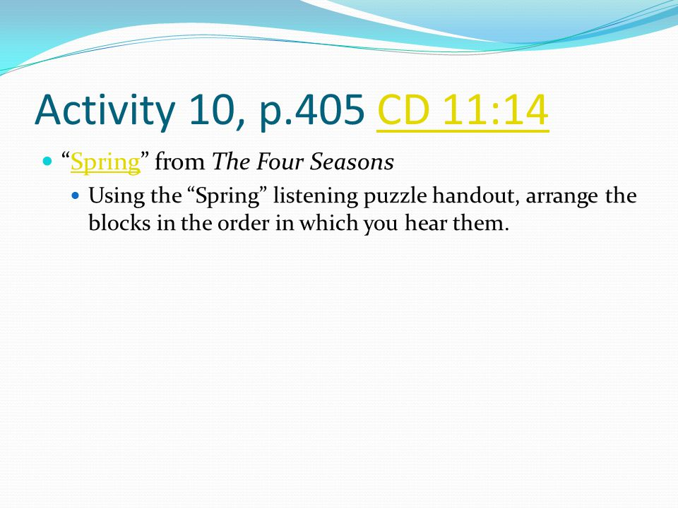 Activity 10, p.405 CD 11:14CD 11:14 Spring from The Four SeasonsSpring Using the Spring listening puzzle handout, arrange the blocks in the order in which you hear them.