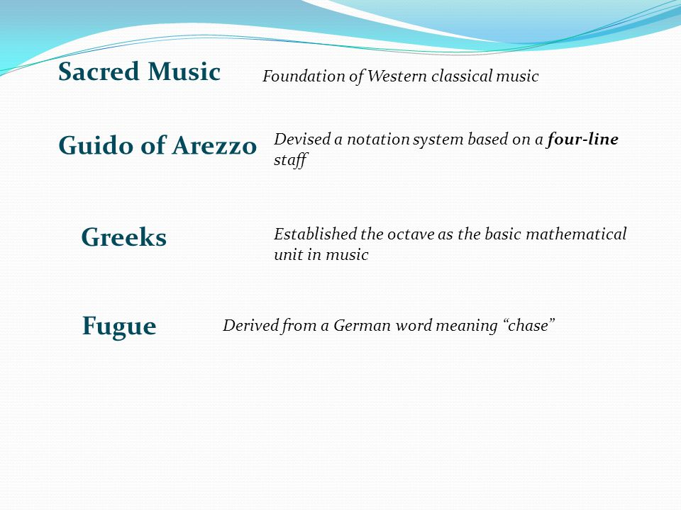 Foundation of Western classical music Devised a notation system based on a four-line staff Established the octave as the basic mathematical unit in music Fugue Derived from a German word meaning chase Greeks Guido of Arezzo Sacred Music