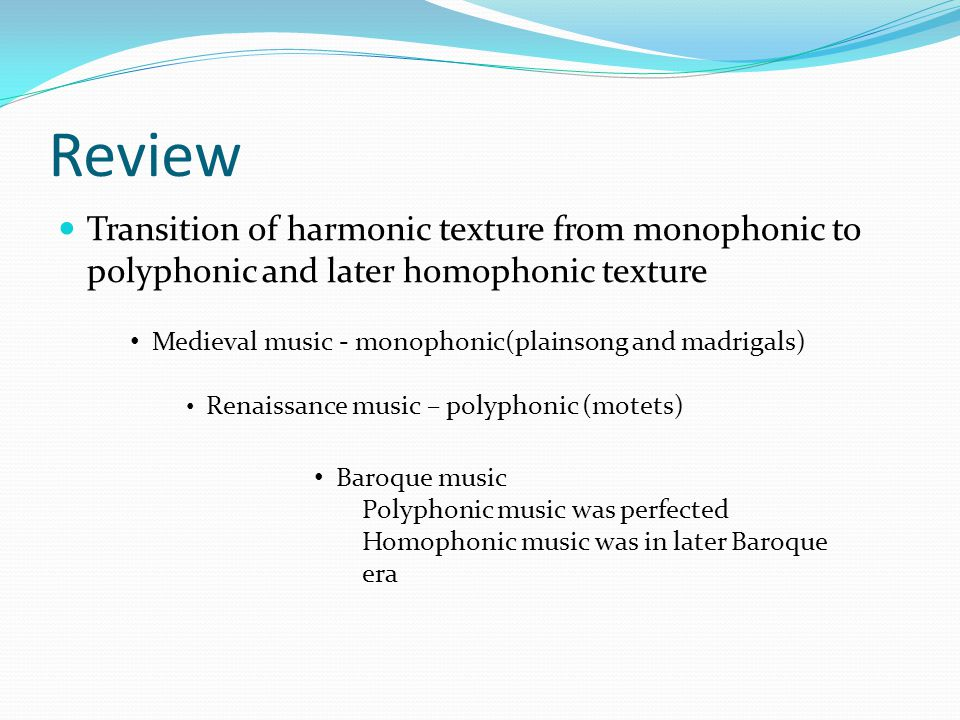Review Transition of harmonic texture from monophonic to polyphonic and later homophonic texture Medieval music - monophonic(plainsong and madrigals) Renaissance music – polyphonic (motets) Baroque music Polyphonic music was perfected Homophonic music was in later Baroque era