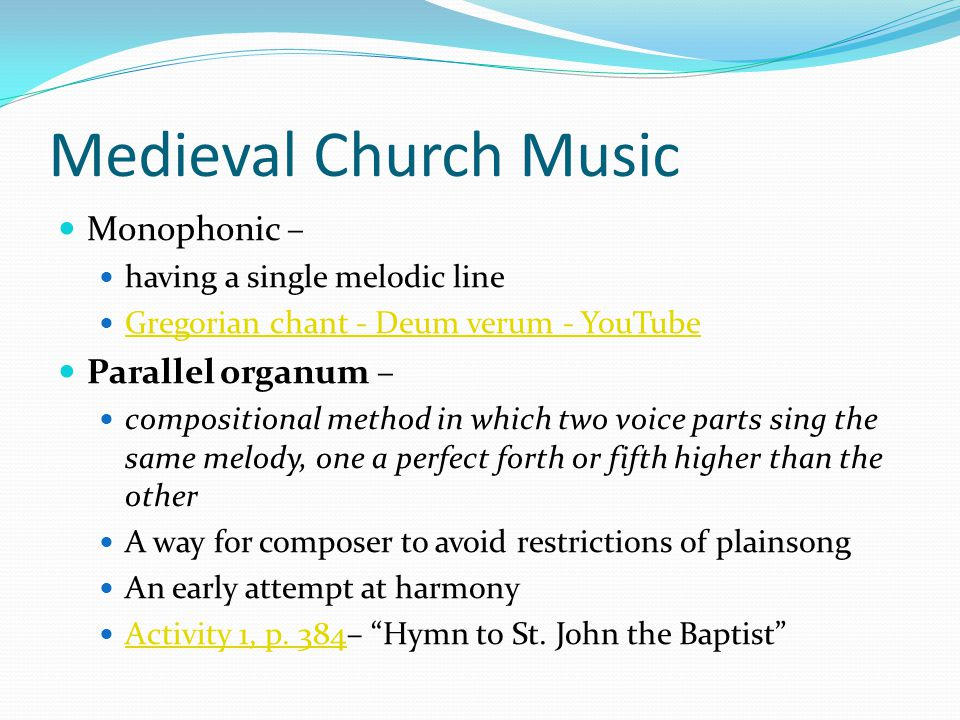 Medieval Church Music Monophonic – having a single melodic line Gregorian chant - Deum verum - YouTube Parallel organum – compositional method in which two voice parts sing the same melody, one a perfect forth or fifth higher than the other A way for composer to avoid restrictions of plainsong An early attempt at harmony Activity 1, p.