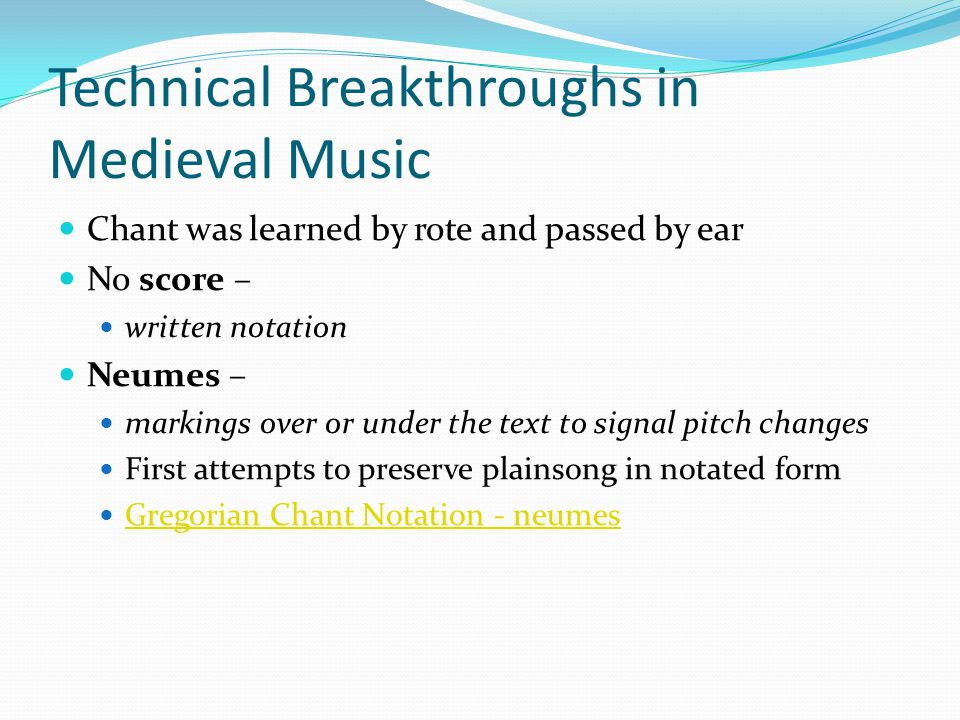 Technical Breakthroughs in Medieval Music Chant was learned by rote and passed by ear No score – written notation Neumes – markings over or under the text to signal pitch changes First attempts to preserve plainsong in notated form Gregorian Chant Notation - neumes