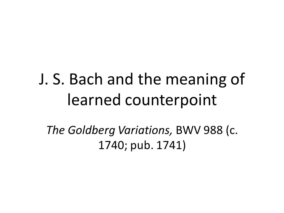 J. S. Bach and the meaning of learned counterpoint The Goldberg Variations, BWV 988 (c.