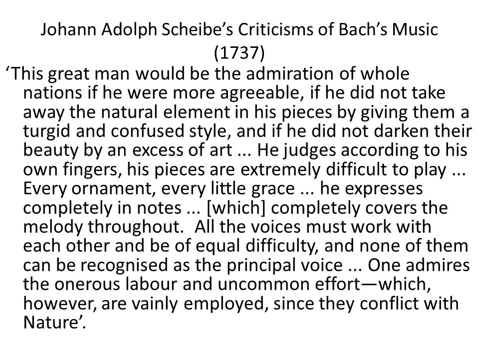 Johann Adolph Scheibe's Criticisms of Bach's Music (1737) 'This great man would be the admiration of whole nations if he were more agreeable, if he did not take away the natural element in his pieces by giving them a turgid and confused style, and if he did not darken their beauty by an excess of art...