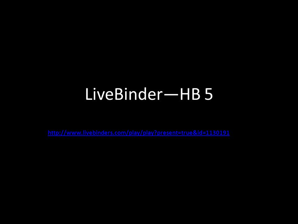 LiveBinder—HB 5 http://www.livebinders.com/play/play present=true&id=1130191