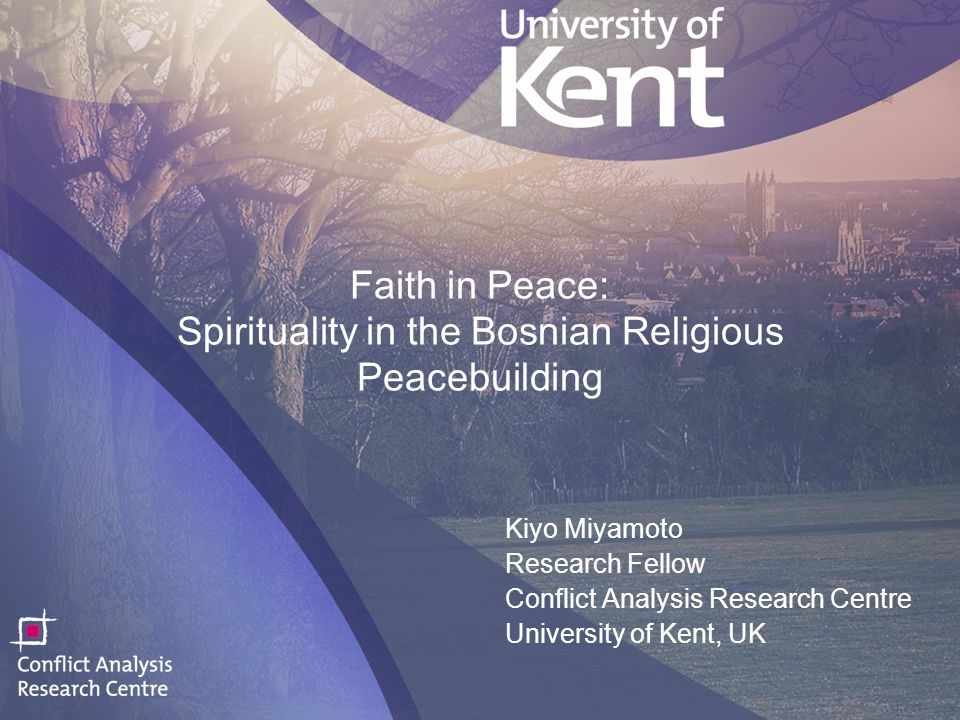 1 Faith in Peace: Spirituality in the Bosnian Religious Peacebuilding Kiyo Miyamoto Research Fellow Conflict Analysis Research Centre University of Kent, UK