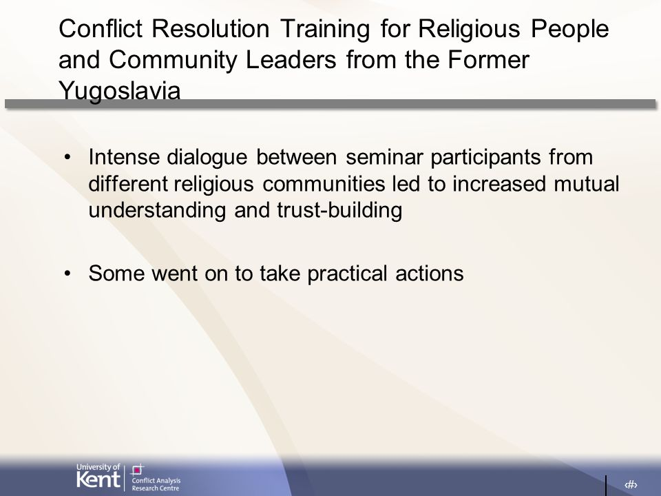 19 Conflict Resolution Training for Religious People and Community Leaders from the Former Yugoslavia Intense dialogue between seminar participants from different religious communities led to increased mutual understanding and trust-building Some went on to take practical actions