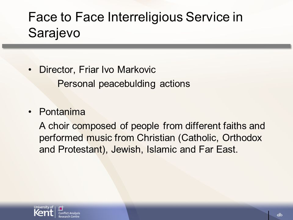 20 Face to Face Interreligious Service in Sarajevo Director, Friar Ivo Markovic Personal peacebulding actions Pontanima A choir composed of people from different faiths and performed music from Christian (Catholic, Orthodox and Protestant), Jewish, Islamic and Far East.