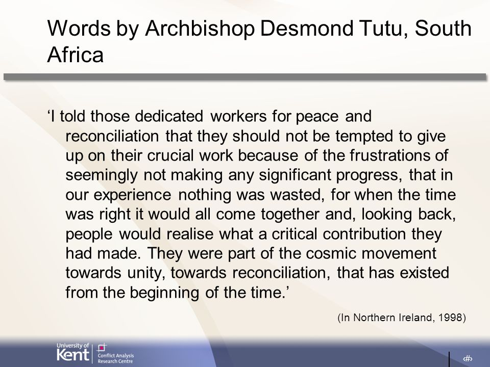 24 Words by Archbishop Desmond Tutu, South Africa 'I told those dedicated workers for peace and reconciliation that they should not be tempted to give up on their crucial work because of the frustrations of seemingly not making any significant progress, that in our experience nothing was wasted, for when the time was right it would all come together and, looking back, people would realise what a critical contribution they had made.