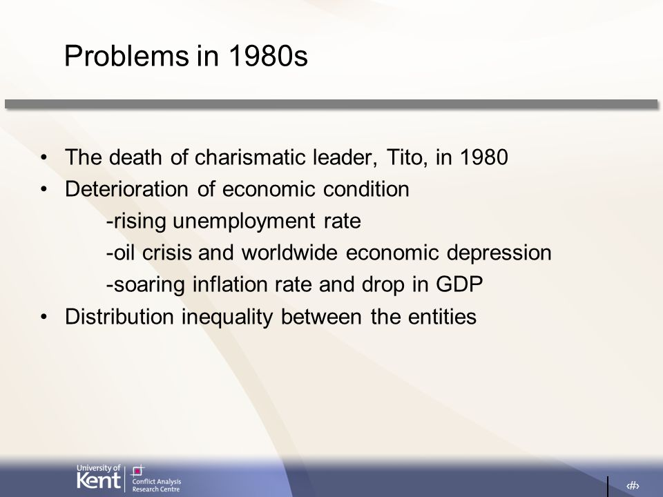 5 Problems in 1980s The death of charismatic leader, Tito, in 1980 Deterioration of economic condition -rising unemployment rate -oil crisis and worldwide economic depression -soaring inflation rate and drop in GDP Distribution inequality between the entities