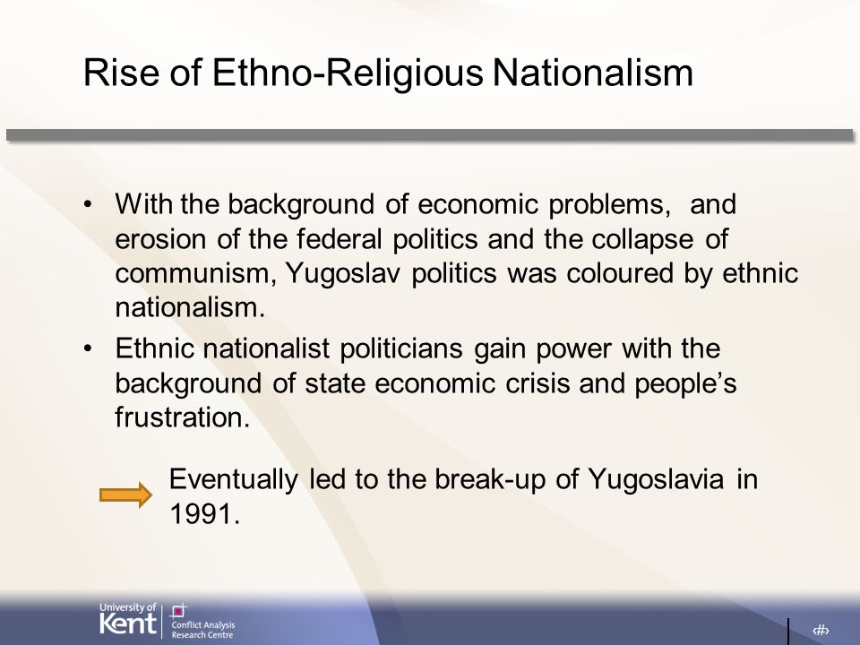 7 Rise of Ethno-Religious Nationalism With the background of economic problems, and erosion of the federal politics and the collapse of communism, Yugoslav politics was coloured by ethnic nationalism.