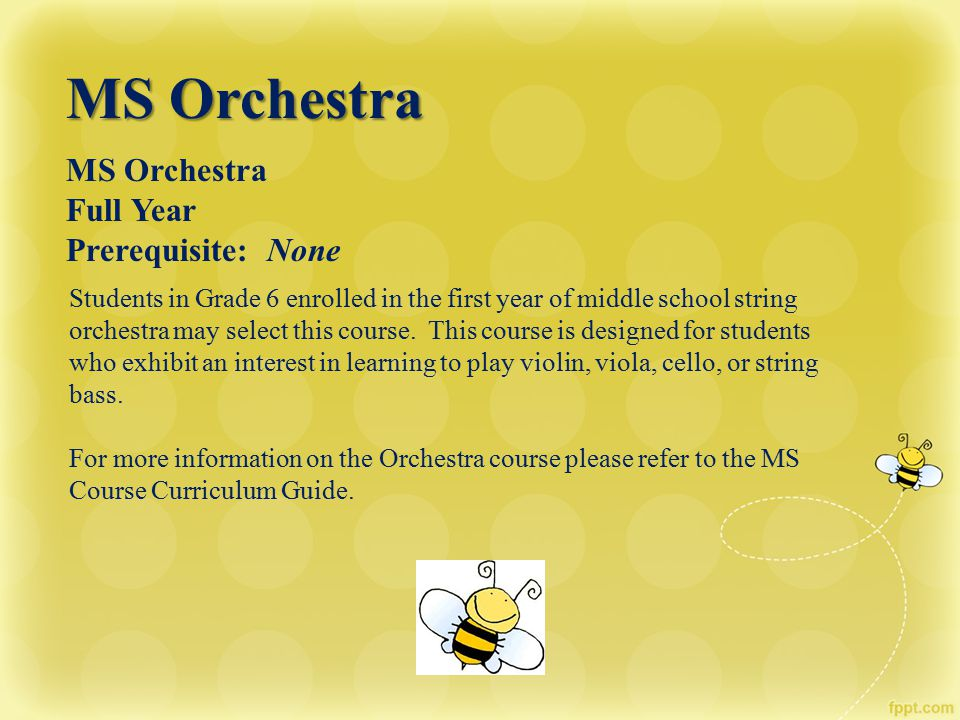 MS Orchestra Full Year Prerequisite: None Students in Grade 6 enrolled in the first year of middle school string orchestra may select this course. Thi