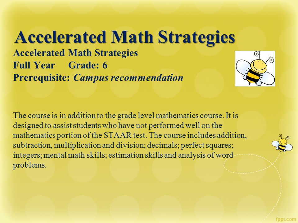 Accelerated Math Strategies Full Year Grade: 6 Prerequisite: Campus recommendation The course is in addition to the grade level mathematics course. It
