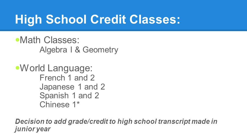 High School Credit Classes: Math Classes: Algebra I & Geometry World Language: French 1 and 2 Japanese 1 and 2 Spanish 1 and 2 Chinese 1* Decision to